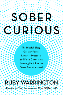 Sober Curious: The Blissful Sleep, Greater Focus, and Deep Connection Awaiting Us All on the Other Side of Alcohol