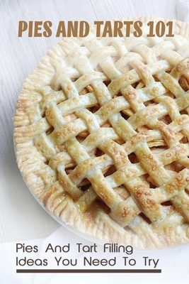 Pies And Tarts 101: Pies And Tart Filling Ideas You Need To Try!: Delicious Tart And Pie Recipes Book